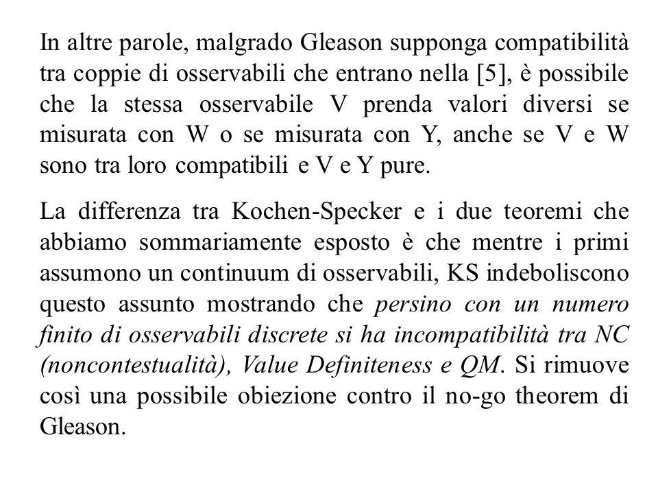 In altre parole, malgrado Gleason supponga compatibilità tra coppie di osservabili che entrano nella [5], è possibile che la stessa osservabile V prenda valori diversi se misurata con W o se misurata con Y, anche se V e W sono tra loro compatibili e V e Y pure.